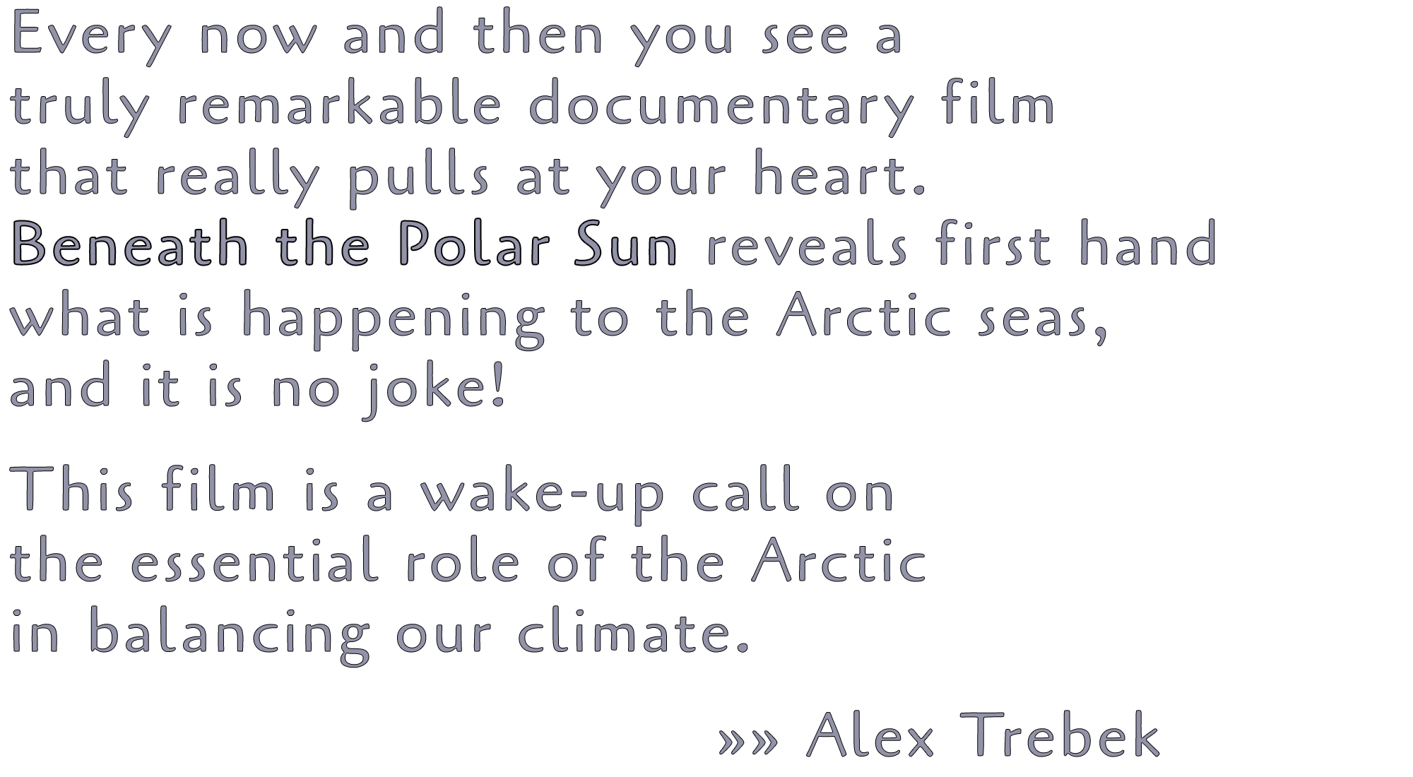 Every now and then you see a truly remarkable documentary film that really pulls at your heart. Beneath the Polar Sun reveals first hand what is happening to the Arctic seas, and it is no joke! This film is a wake-up call on the essential role of the Arctic in balancing our climate. »» Alex Trebek